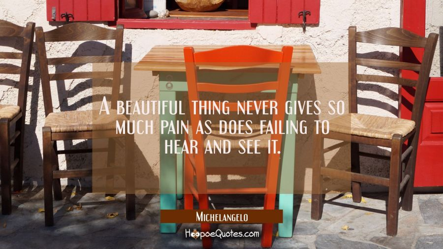 A beautiful thing never gives so much pain as does failing to hear and see it. Michelangelo Quotes