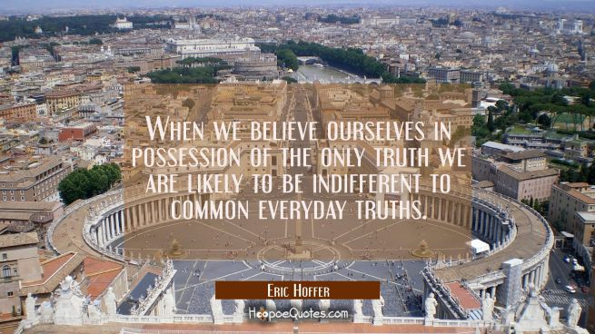 When we believe ourselves in possession of the only truth we are likely to be indifferent to common