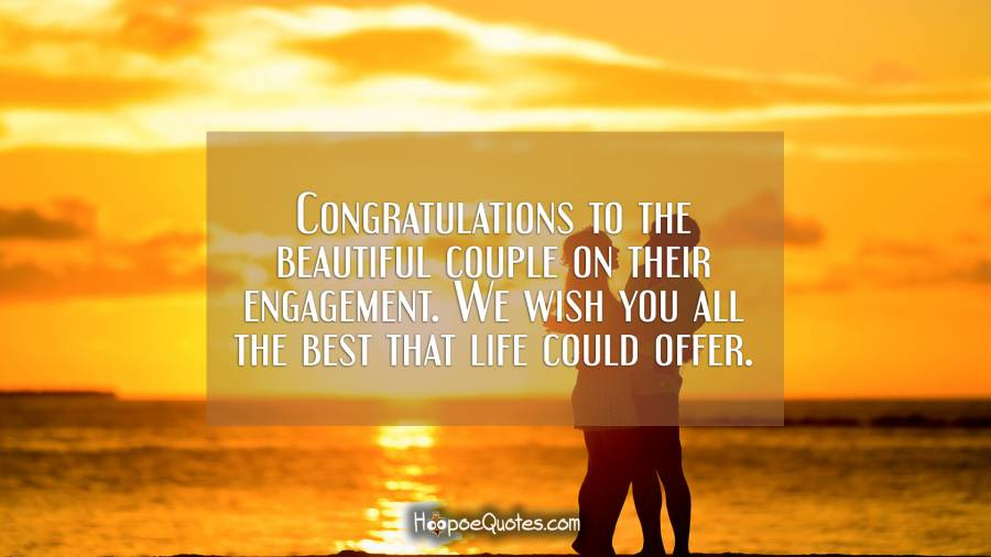 Congratulations to the beautiful couple on their engagement. We wish you all the best that life could offer. Engagement Quotes