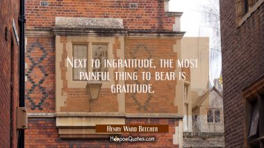 Next to ingratitude the most painful thing to bear is gratitude. Henry Ward Beecher Quotes