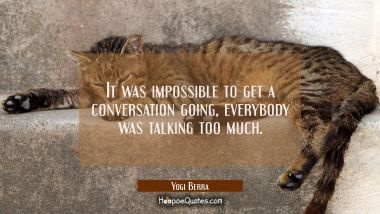 It was impossible to get a conversation going everybody was talking too much. Yogi Berra Quotes