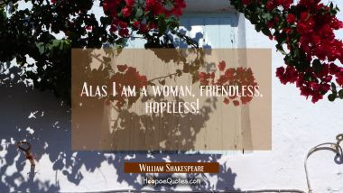 Alas I am a woman friendless hopeless! William Shakespeare Quotes