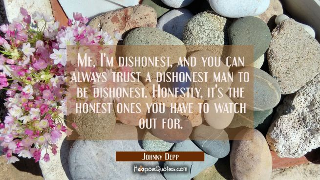 Me I'm dishonest and you can always trust a dishonest man to be dishonest. Honestly it's the honest