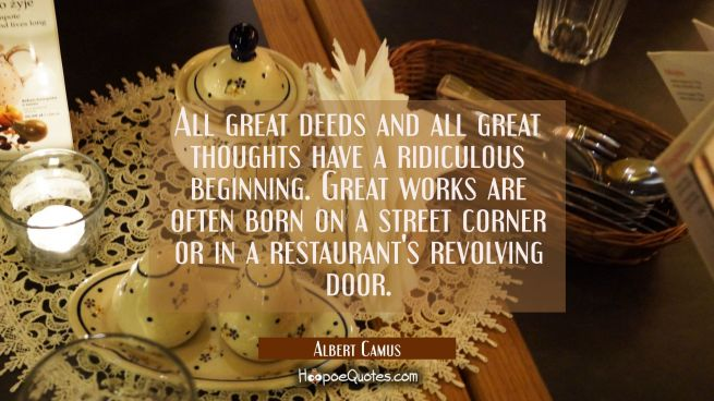 All great deeds and all great thoughts have a ridiculous beginning. Great works are often born on a