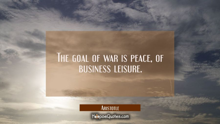 The goal of war is peace of business leisure Aristotle Quotes