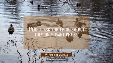 People ask for criticism but they only want praise.