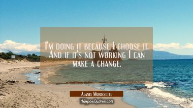 I'm doing it because I choose it. And if it's not working I can make a change. Alanis Morissette Quotes