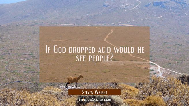 If God dropped acid would he see people?