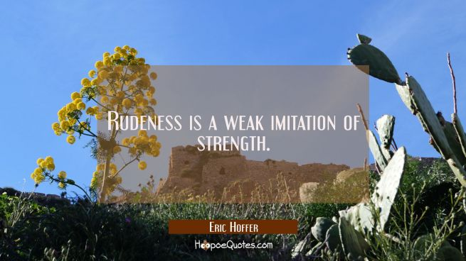Rudeness is a weak imitation of strength.