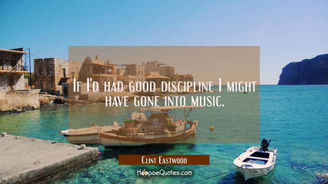 If I'd had good discipline I might have gone into music.