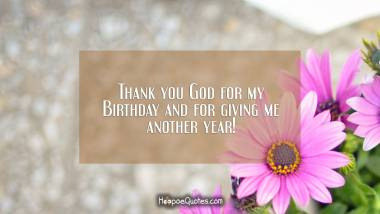 Thank you God for my Birthday and for giving me another year! Birthday Quotes