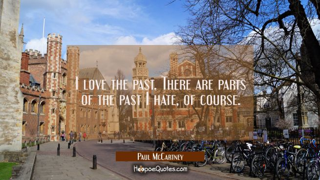 I love the past. There are parts of the past I hate of course.