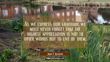 As we express our gratitude we must never forget that the highest appreciation is not to utter word John F. Kennedy Quotes