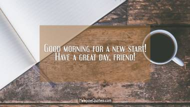Good morning for a new start! Have a great day, friend! Good Morning Quotes