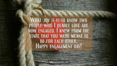 What joy it is to know two people who I dearly love are now engaged. I knew from the start that you were meant to be for each other. Happy engagement day! Engagement Quotes