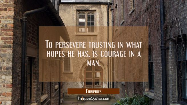 To persevere trusting in what hopes he has is courage in a man.