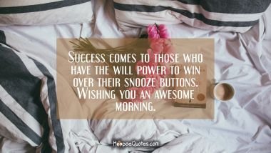 Success comes to those who have the will power to win over their snooze buttons. Wishing you an awesome morning. Quotes