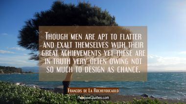Though men are apt to flatter and exalt themselves with their great achievements yet these are in t Francois de La Rochefoucauld Quotes