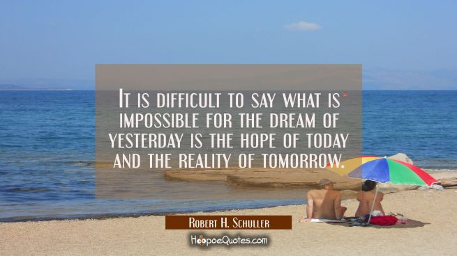 It is difficult to say what is impossible for the dream of yesterday is the hope of today and the r