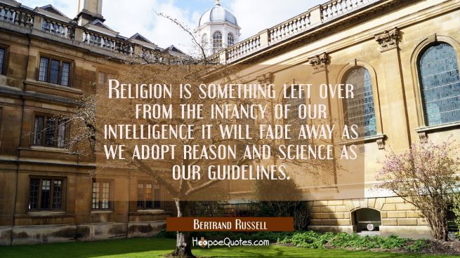 Religion is something left over from the infancy of our intelligence it will fade away as we adopt
