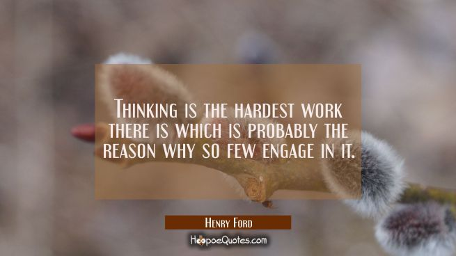 Thinking is the hardest work there is which is probably the reason why so few engage in it.