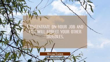 Concentrate on your job and you will forget your other troubles. William Feather Quotes