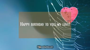 Happy birthday to you, my love! Quotes