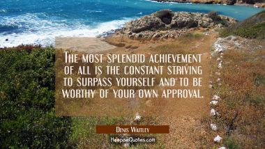 The most splendid achievement of all is the constant striving to surpass yourself and to be worthy