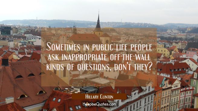 Sometimes in public life people ask inappropriate off-the-wall kinds of questions don't they?