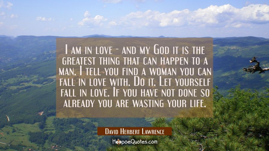I am in love - and my God it is the greatest thing that can happen to a man. I tell you find a woma David Herbert Lawrence Quotes