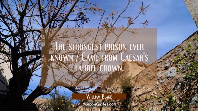 The strongest poison ever known / Came from Caesar's laurel crown.