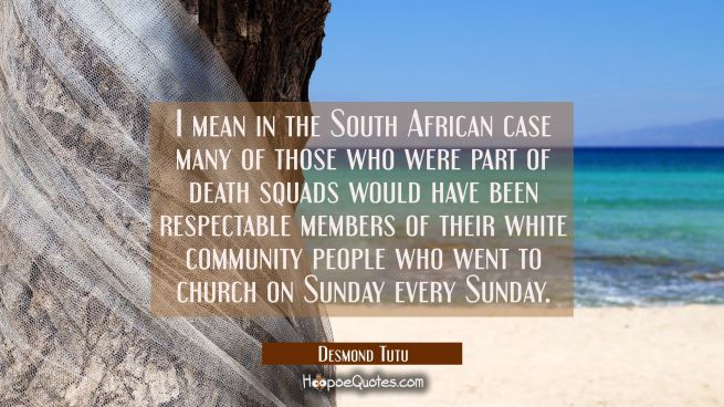 I mean in the South African case many of those who were part of death squads would have been respec