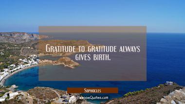 Gratitude to gratitude always gives birth. Sophocles Quotes