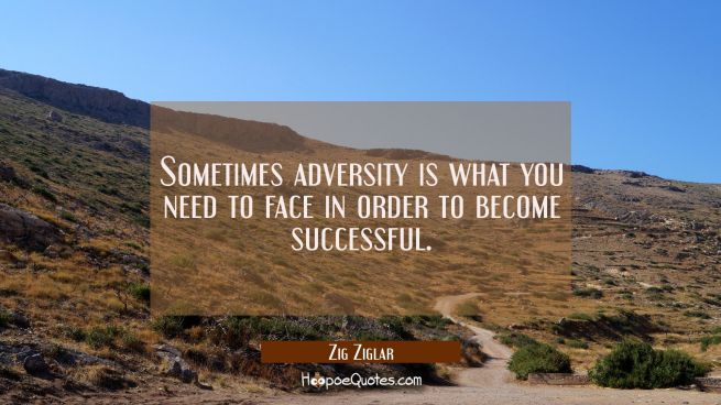 Sometimes adversity is what you need to face in order to become successful.