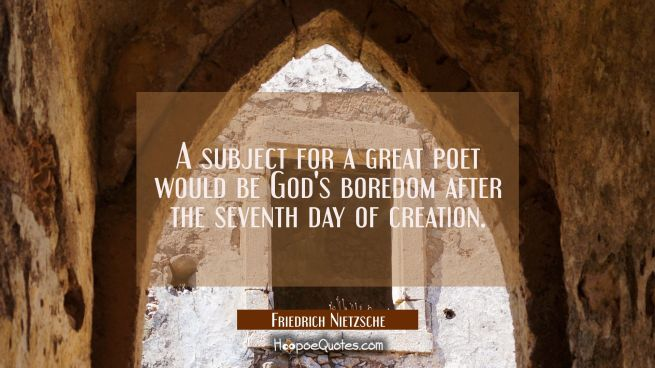 A subject for a great poet would be God's boredom after the seventh day of creation.