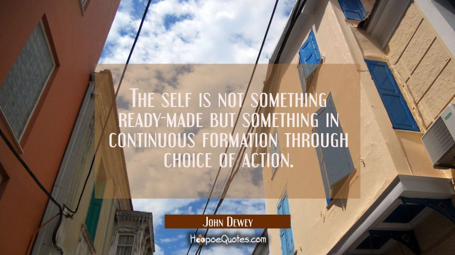 The self is not something ready-made but something in continuous formation through choice of action John Dewey Quotes