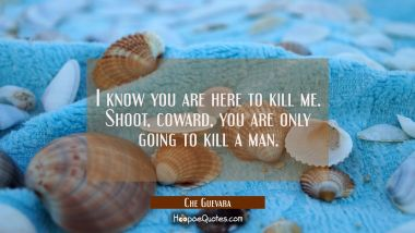 I know you are here to kill me. Shoot coward you are only going to kill a man.