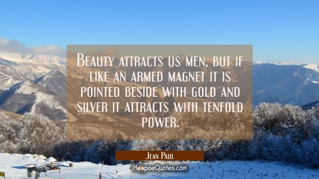 Beauty attracts us men, but if like an armed magnet it is pointed beside with gold and silver it at