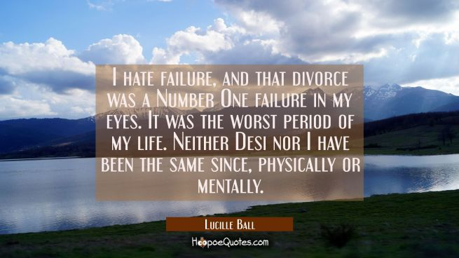 I hate failure and that divorce was a Number One failure in my eyes. It was the worst period of my