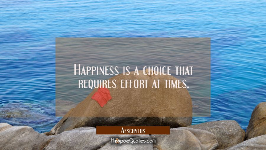 Happiness is a choice that requires effort at times. Aeschylus Quotes