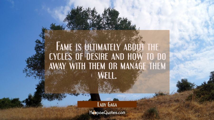 Fame is ultimately about the cycles of desire and how to do away with them or manage them well. Lady Gaga Quotes