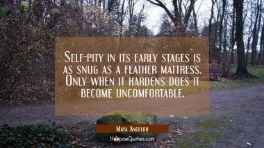 Self-pity in its early stages is as snug as a feather mattress. Only when it hardens does it become