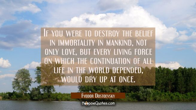 If you were to destroy the belief in immortality in mankind not only love but every living force on