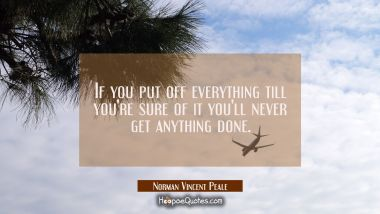 If you put off everything till you're sure of it you'll never get anything done.