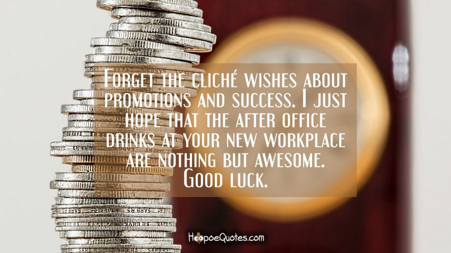 Forget the cliché wishes about promotions and success. I just hope that the after office drinks at your new workplace are nothing but awesome. Good luck. New Job Quotes
