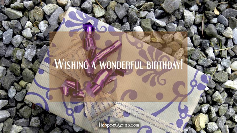 Wishing a wonderful birthday! Birthday Quotes