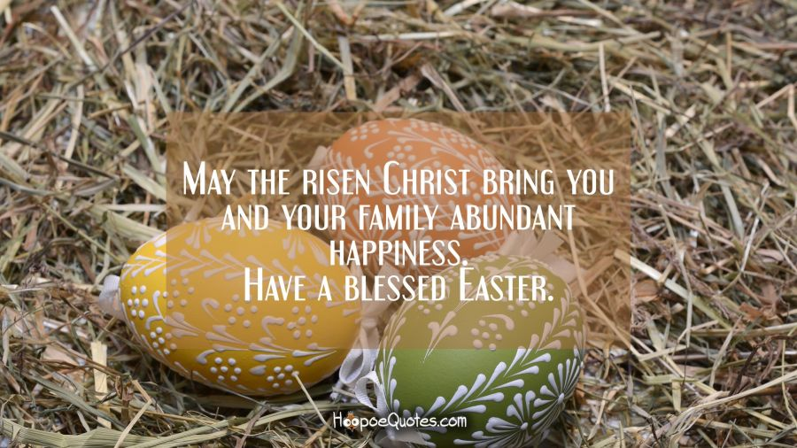 May the risen Christ bring you and your family abundant happiness. Have a blessed Easter. Easter Quotes
