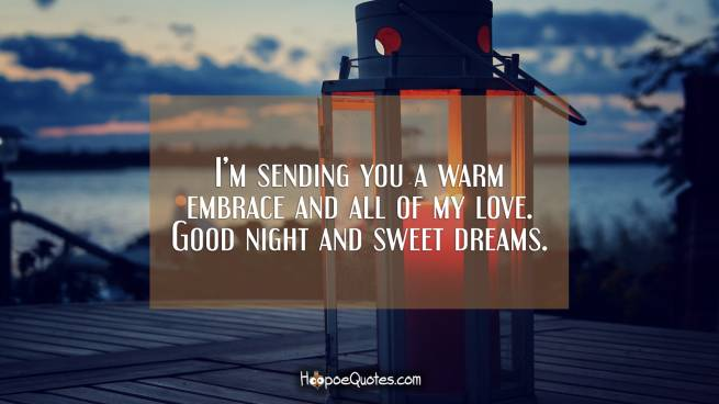 I'm sending you a warm embrace and all of my love. Good night and sweet dreams.
