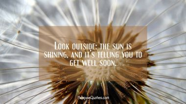 Look outside: the sun is shining, and it's telling you to get well soon. Get Well Soon Quotes