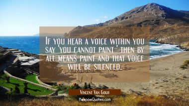If you hear a voice within you say 'you cannot paint ' then by all means paint and that voice will